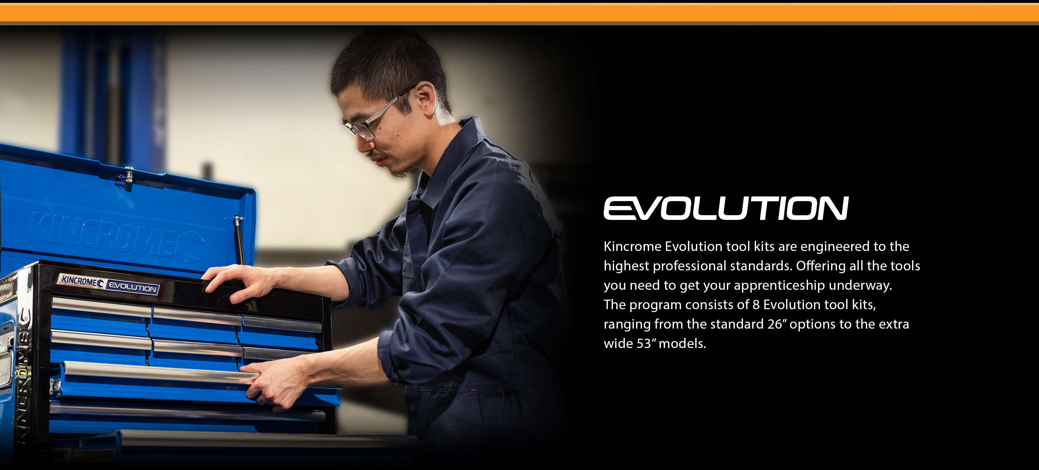 "Kincrome Evolution tool kits are engineered to the highest professional standards. Offering all the tools you need to get your apprenticeship underway. The program consists of 8 Evolution tool kits, ranging from the standard 26"" options to the extra wide 53"" models."