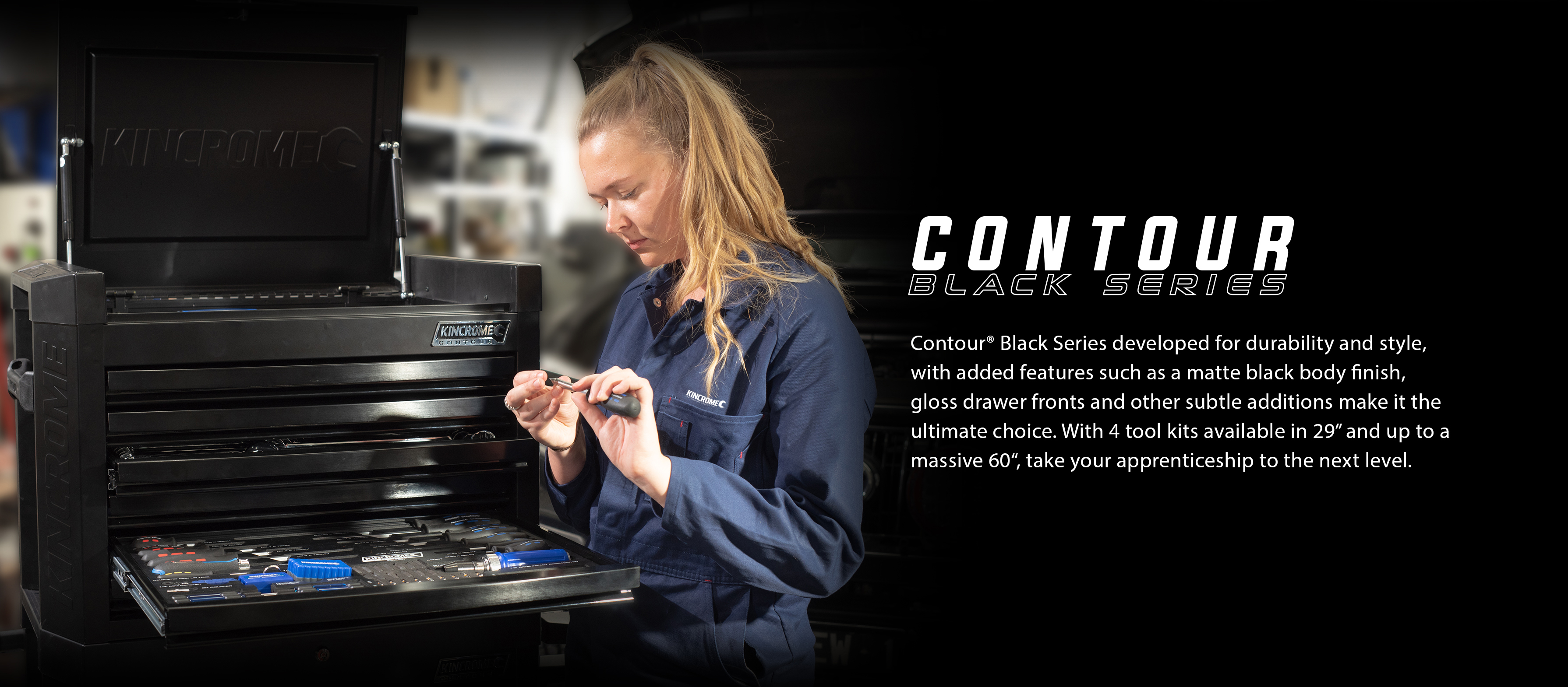 "Contour® Black Series developed for durability and style, with added features such as a matte black body finish, gloss drawer fronts and other subtle additions make it the ultimate choice. With 4 tool kits available in 29"" and up to a massive 60"", take your apprenticeship to the next level."
